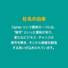 """社名の由来 Cipher という意味の一つには、""""暗号"""" といった意味があり、新たなビジネス・チャンスの暗号を解き、そこから価値を創造する思いが込められています。"""