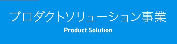 プロダクトソリューション事業 Product Solution